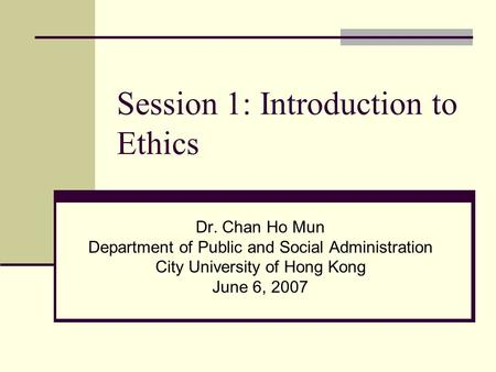Session 1: Introduction to Ethics Dr. Chan Ho Mun Department of Public and Social Administration City University of Hong Kong June 6, 2007.