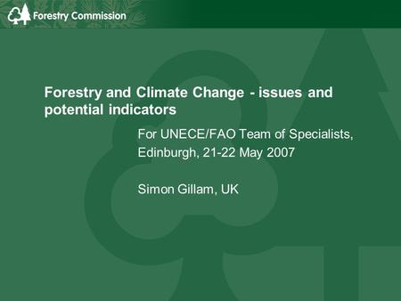 Forestry and Climate Change - issues and potential indicators For UNECE/FAO Team of Specialists, Edinburgh, 21-22 May 2007 Simon Gillam, UK.