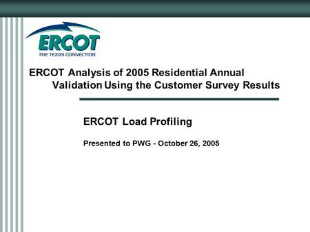 ERCOT Analysis of 2005 Residential Annual Validation Using the Customer Survey Results ERCOT Load Profiling Presented to PWG - October 26, 2005.
