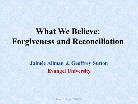 What We Believe: Forgiveness and Reconciliation Jaimée Allman & Geoffrey Sutton Evangel University Allman & Sutton, 2008-20091.