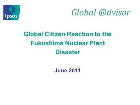 Global Citizen Reaction to the Fukushima Nuclear Plant Disaster June 2011.
