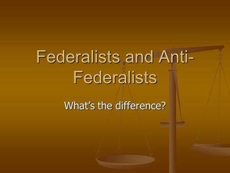 Federalists and Anti- Federalists What's the difference?