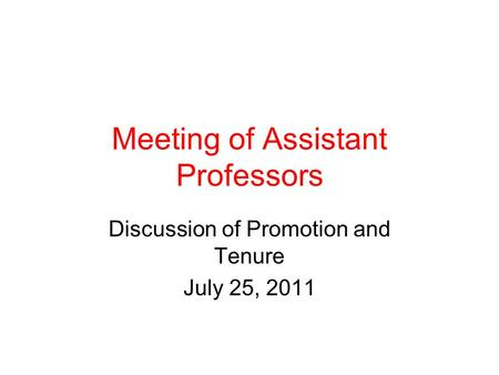Meeting of Assistant Professors Discussion of Promotion and Tenure July 25, 2011.