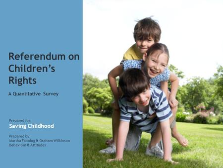 Referendum on Children's Rights A Quantitative Survey Prepared for: Saving Childhood Prepared by: Martha Fanning & Graham Wilkinson Behaviour & Attitudes.
