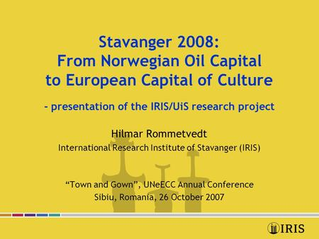 Stavanger 2008: From Norwegian Oil Capital to European Capital of Culture - presentation of the IRIS/UiS research project Hilmar Rommetvedt International.