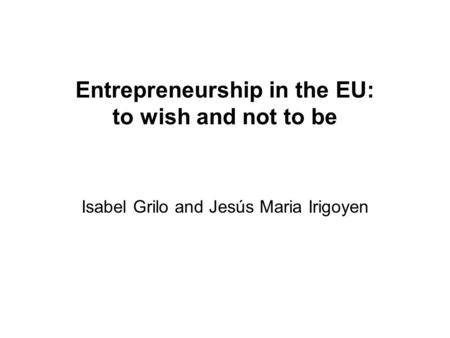 Entrepreneurship in the EU: to wish and not to be Isabel Grilo and Jesús Maria Irigoyen.