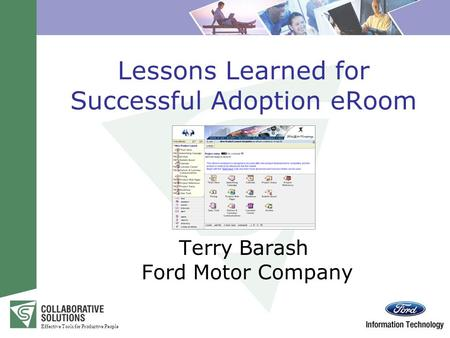 Effective Tools for Productive People Lessons Learned for Successful Adoption eRoom Terry Barash Ford Motor Company.