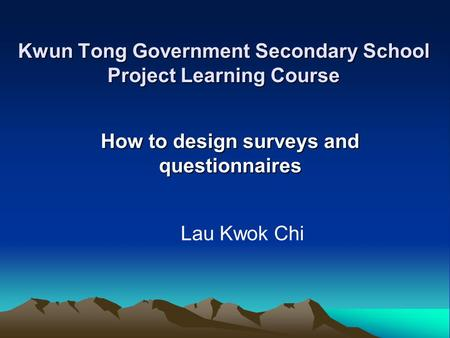 Kwun Tong Government Secondary School Project Learning Course How to design surveys and questionnaires Lau Kwok Chi.