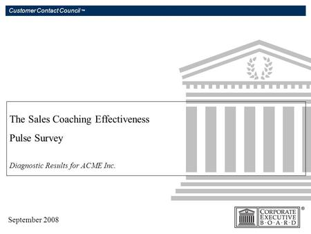 Customer Contact Council ™ The Sales Coaching Effectiveness Pulse Survey Diagnostic Results for ACME Inc. September 2008.