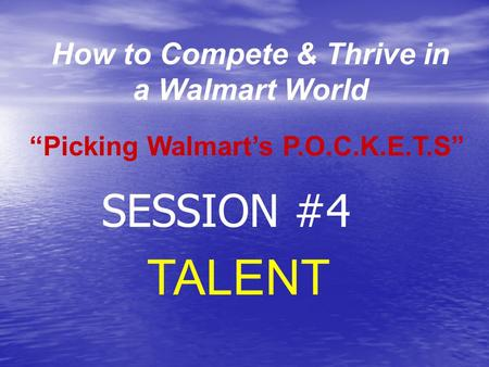 "How to Compete & Thrive in a Walmart World TALENT ""Picking Walmart's P.O.C.K.E.T.S"" SESSION #4."