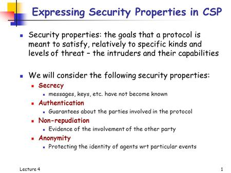 Lecture 4 1 Expressing Security Properties in CSP Security properties: the goals that a protocol is meant to satisfy, relatively to specific kinds and.
