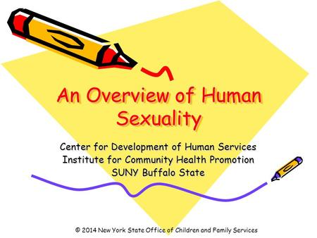 An Overview of Human Sexuality Center for Development of Human Services Institute for Community Health Promotion SUNY Buffalo State © 2014 New York State.