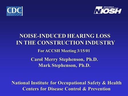 NOISE-INDUCED HEARING LOSS IN THE CONSTRUCTION INDUSTRY For ACCSH Meeting 3/15/01 Carol Merry Stephenson, Ph.D. Mark Stephenson, Ph.D. Mark Stephenson,