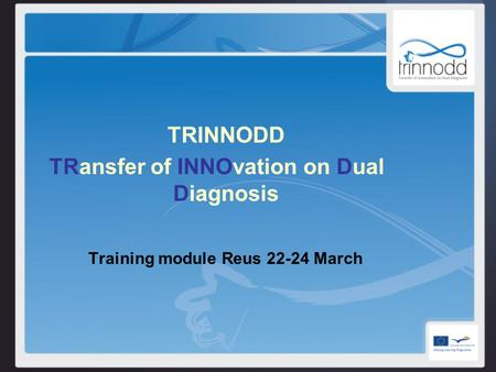 TRINNODD TRansfer of INNOvation on Dual Diagnosis Training module Reus 22-24 March.