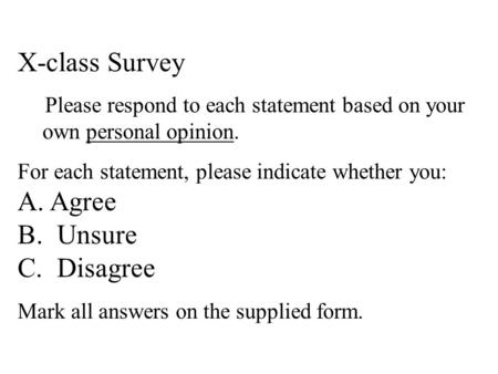 X-class Survey Please respond to each statement based on your own personal opinion. For each statement, please indicate whether you: A. Agree B. Unsure.