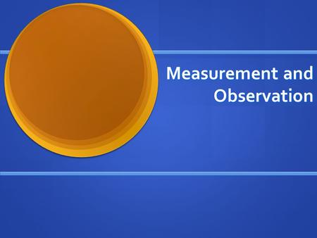 Measurement and Observation. Choices During Operationalization Researchers make a number of key decisions when deciding how to measure a concept Researchers.