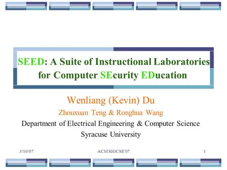 3/10/07ACM SIGCSE'071 SEED: A Suite of Instructional Laboratories for Computer SEcurity EDucation Wenliang (Kevin) Du Zhouxuan Teng & Ronghua Wang Department.