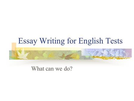 Essay Writing for English Tests What can we do?. What do you need to prove? Can select relevant ideas and information to answer a question Can show your.