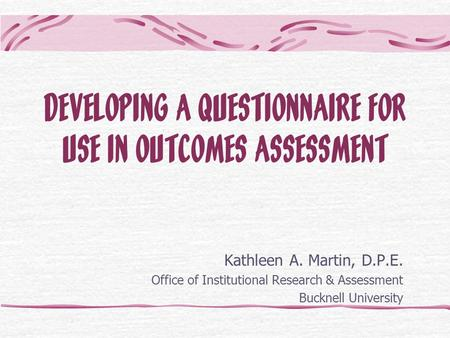 DEVELOPING A QUESTIONNAIRE FOR USE IN OUTCOMES ASSESSMENT Kathleen A. Martin, D.P.E. Office of Institutional Research & Assessment Bucknell University.