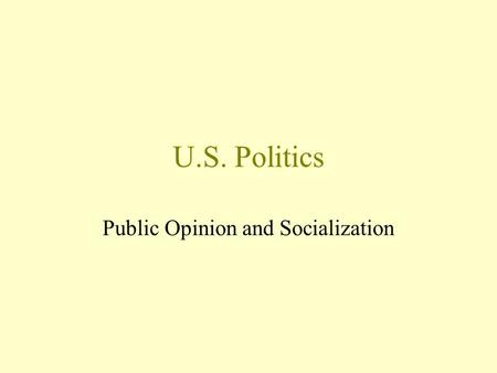 U.S. Politics Public Opinion and Socialization.