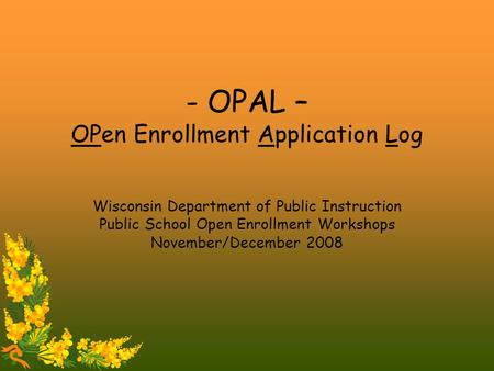 - OPAL – OPen Enrollment Application Log Wisconsin Department of Public Instruction Public School Open Enrollment Workshops November/December 2008.