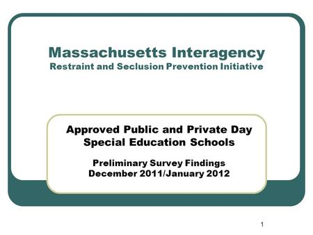1 Massachusetts Interagency Restraint and Seclusion Prevention Initiative Approved Public and Private Day Special Education Schools Preliminary Survey.