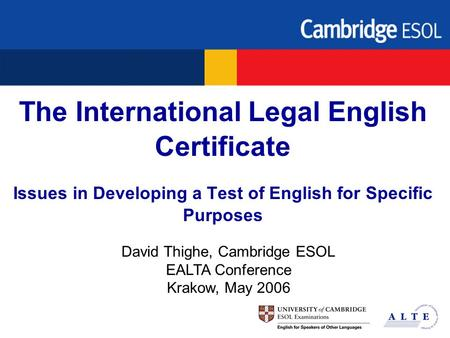 The International Legal English Certificate Issues in Developing a Test of English for Specific Purposes David Thighe, Cambridge ESOL EALTA Conference.