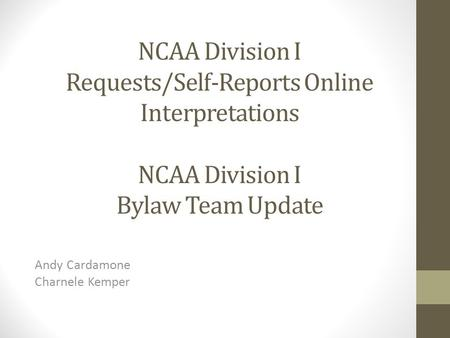NCAA Division I Requests/Self-Reports Online Interpretations NCAA Division I Bylaw Team Update Andy Cardamone Charnele Kemper.