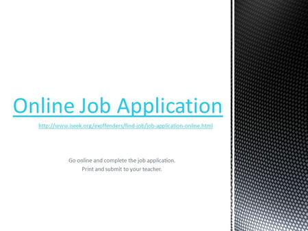Go online and complete the job application. Print and submit to your teacher.