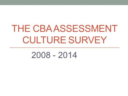 THE CBA ASSESSMENT CULTURE SURVEY 2008 - 2014. The most important reason for the emphasis on assessment in the college is to meet AACSB and CSU requirements.