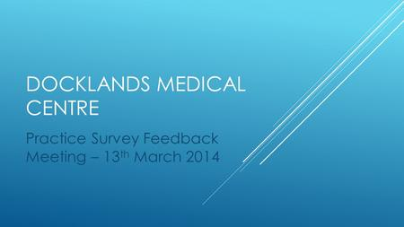 DOCKLANDS MEDICAL CENTRE Practice Survey Feedback Meeting – 13 th March 2014.