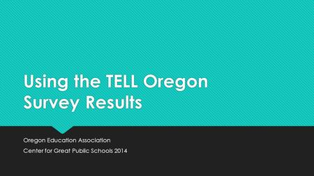 Using the TELL Oregon Survey Results Oregon Education Association Center for Great Public Schools 2014 Oregon Education Association Center for Great Public.