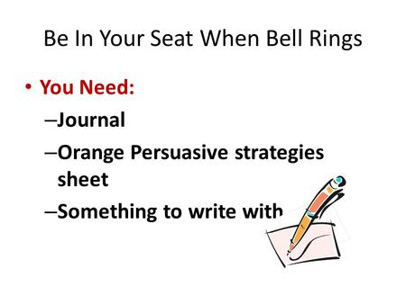 Be In Your Seat When Bell Rings You Need: – Journal – Orange Persuasive strategies sheet – Something to write with.