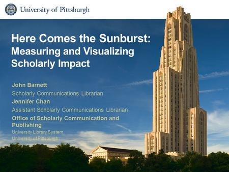 Here Comes the Sunburst: Measuring and Visualizing Scholarly Impact John Barnett Scholarly Communications Librarian Jennifer Chan Assistant Scholarly Communications.