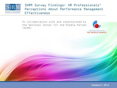 SHRM Survey Findings: HR Professionals' Perceptions About Performance Management Effectiveness In collaboration with and commissioned by the National Center.
