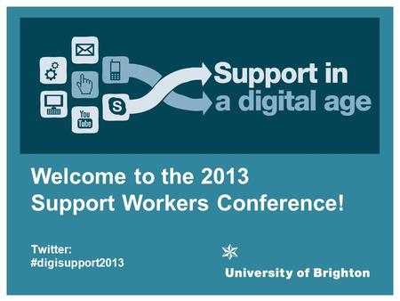 Welcome! Welcome to the 2013 Support Workers Conference! Twitter: #digisupport2013.