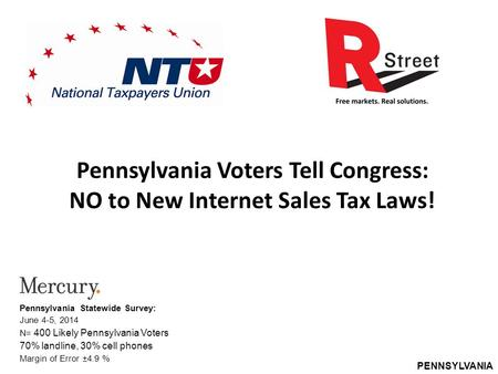 PENNSYLVANIA Pennsylvania Voters Tell Congress: NO to New Internet Sales Tax Laws! Pennsylvania Statewide Survey: June 4-5, 2014 N= 400 Likely Pennsylvania.