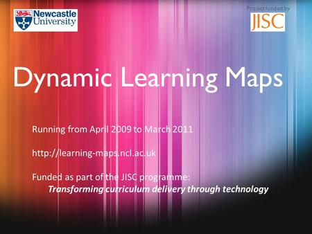 Running from April 2009 to March 2011  Funded as part of the JISC programme: Transforming curriculum delivery through technology.