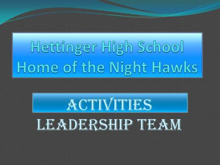 Activities Leadership Team. Goals  To train potential Leaders within Hettinger High School.  Not to focus on the great athletes.  Look for individual.