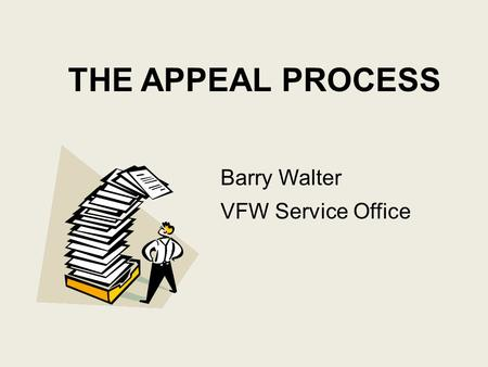 THE APPEAL PROCESS Barry Walter VFW Service Office.