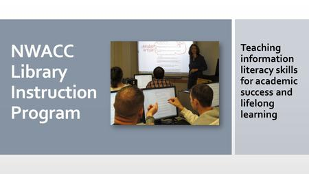 NWACC Library Instruction Program Teaching information literacy skills for academic success and lifelong learning.