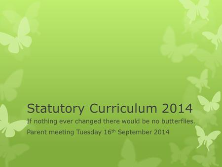 Statutory Curriculum 2014 If nothing ever changed there would be no butterflies. Parent meeting Tuesday 16 th September 2014.
