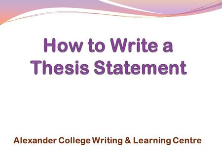 Alexander College Writing & Learning Centre.  What is a thesis statement?