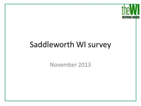 Saddleworth WI survey November 2013. Saddleworth WI is welcoming and friendly.