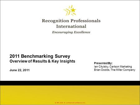 © RPI 2006. In commercial confidence only. 2011 Benchmarking Survey Overview of Results & Key Insights June 22, 2011 Presented By: Ian Citulsky, Carlson.
