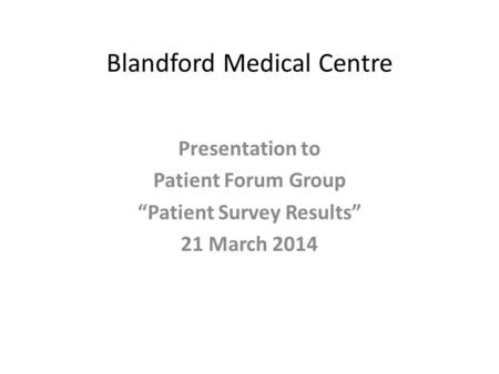 "Blandford Medical Centre Presentation to Patient Forum Group ""Patient Survey Results"" 21 March 2014."