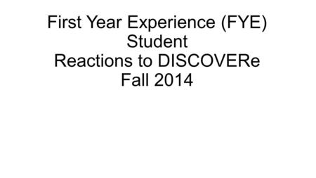 First Year Experience (FYE) Student Reactions to DISCOVERe Fall 2014.