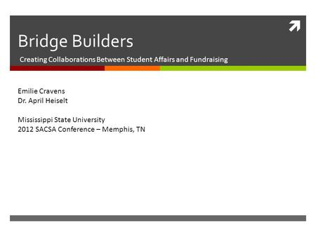  Bridge Builders Creating Collaborations Between Student Affairs and Fundraising Emilie Cravens Dr. April Heiselt Mississippi State University 2012 SACSA.