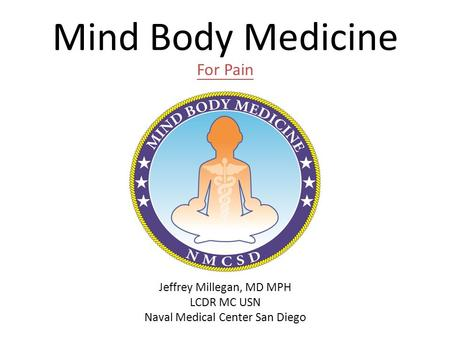Mind Body Medicine For Pain Jeffrey Millegan, MD MPH LCDR MC USN