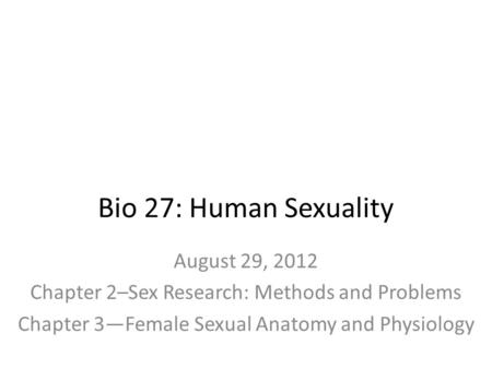 Bio 27: Human Sexuality August 29, 2012 Chapter 2–Sex Research: Methods and Problems Chapter 3—Female Sexual Anatomy and Physiology.